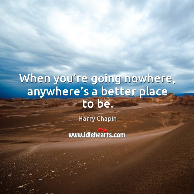 When you're going nowhere, anywhere's a better place to be. Harry Chapin Picture Quote