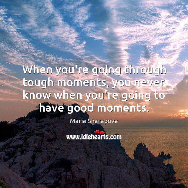 When you're going through tough moments, you never know when you're going Maria Sharapova Picture Quote