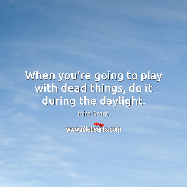 When you're going to play with dead things, do it during the daylight. Mira Grant Picture Quote