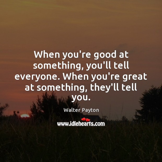 When you're good at something, you'll tell everyone. When you're great at Walter Payton Picture Quote