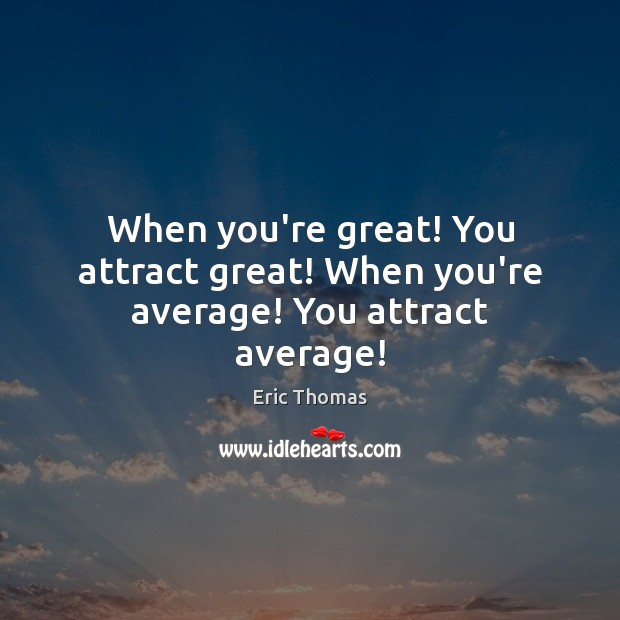 When you're great! You attract great! When you're average! You attract average! Image