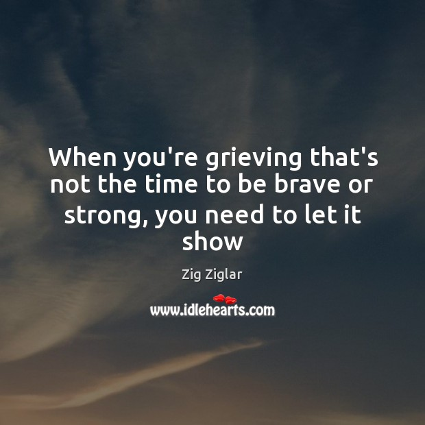 When you're grieving that's not the time to be brave or strong, you need to let it show Zig Ziglar Picture Quote