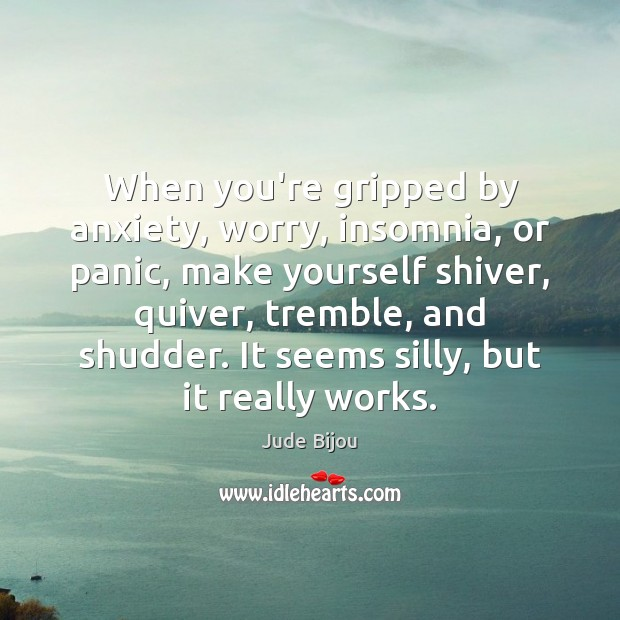 When you're gripped by anxiety, worry, insomnia, or panic, make yourself shiver, Image