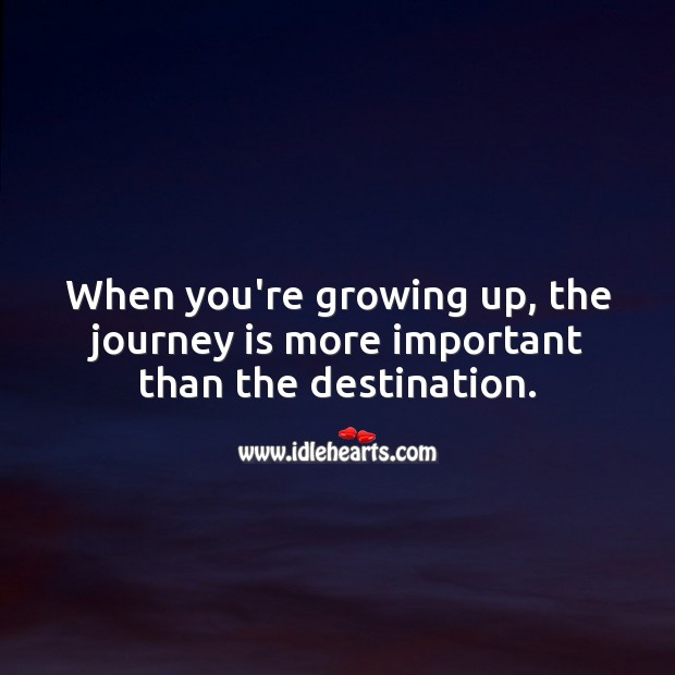 Image, When you're growing up, the journey is more important than the destination.