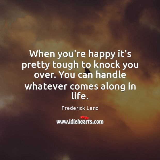 When you're happy it's pretty tough to knock you over. You can Frederick Lenz Picture Quote