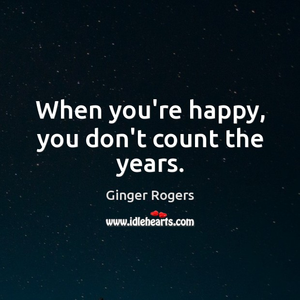 When you're happy, you don't count the years. Ginger Rogers Picture Quote