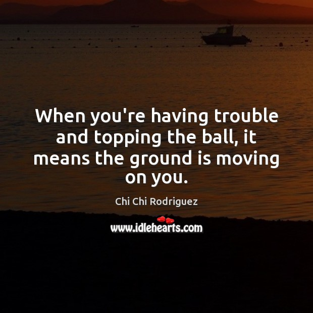 When you're having trouble and topping the ball, it means the ground is moving on you. Moving On Quotes Image