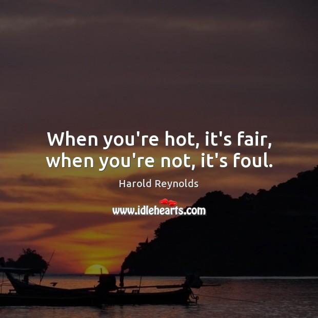 When you're hot, it's fair, when you're not, it's foul. Image