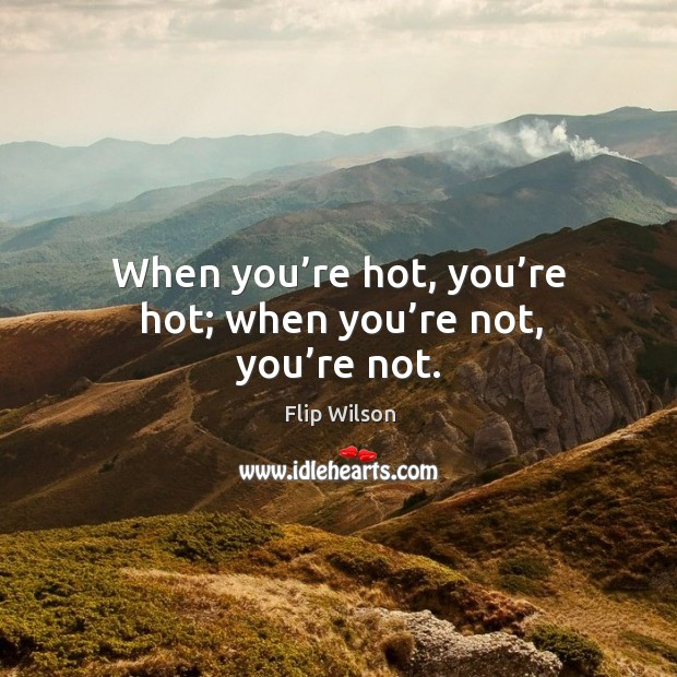 When you're hot, you're hot; when you're not, you're not. Image