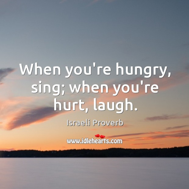 When you're hungry, sing; when you're hurt, laugh. Israeli Proverbs Image