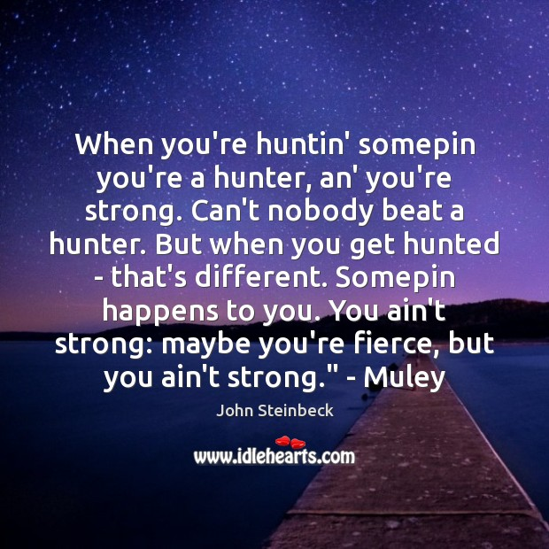 When you're huntin' somepin you're a hunter, an' you're strong. Can't nobody Image