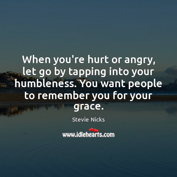 When you're hurt or angry, let go by tapping into your humbleness. Stevie Nicks Picture Quote