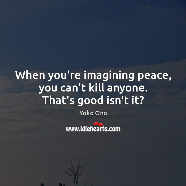 When you're imagining peace, you can't kill anyone. That's good isn't it? Yoko Ono Picture Quote