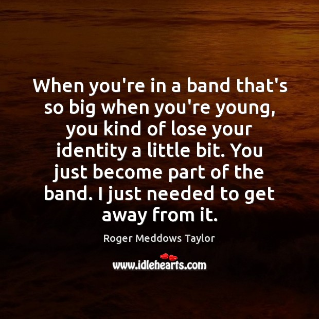 When you're in a band that's so big when you're young, you Roger Meddows Taylor Picture Quote