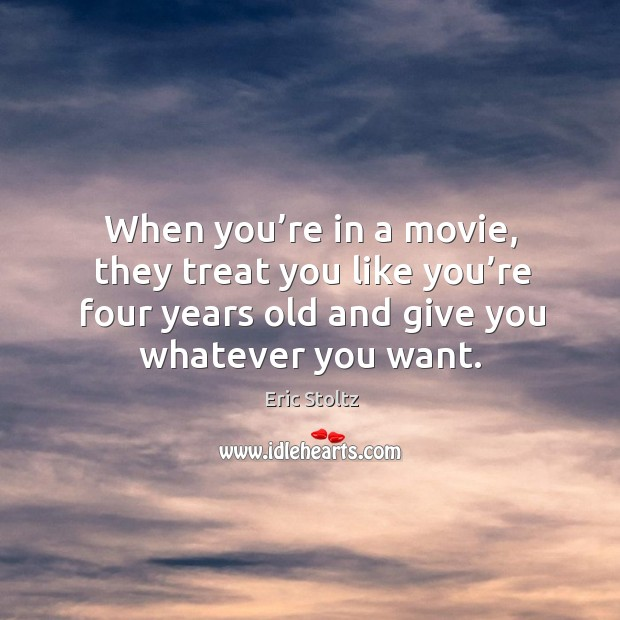 When you're in a movie, they treat you like you're four years old and give you whatever you want. Image
