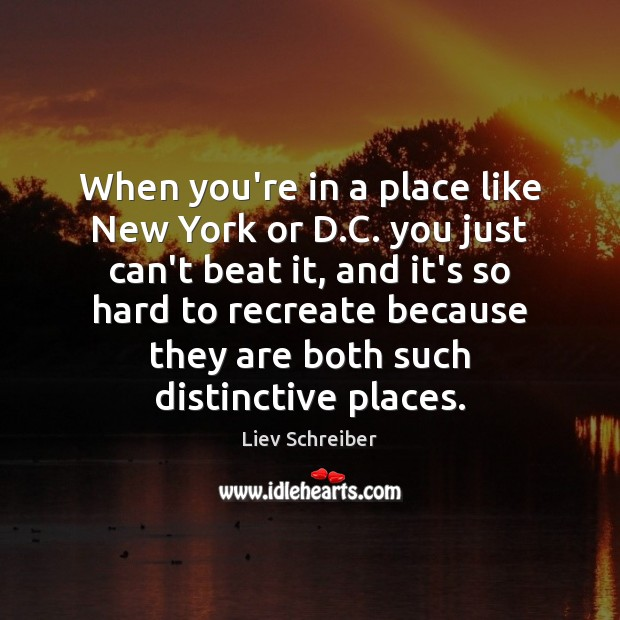 When you're in a place like New York or D.C. you Liev Schreiber Picture Quote