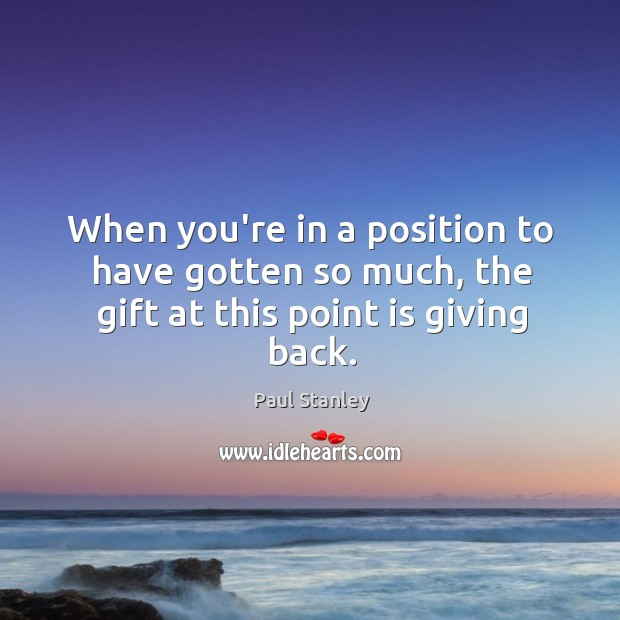 When you're in a position to have gotten so much, the gift at this point is giving back. Paul Stanley Picture Quote
