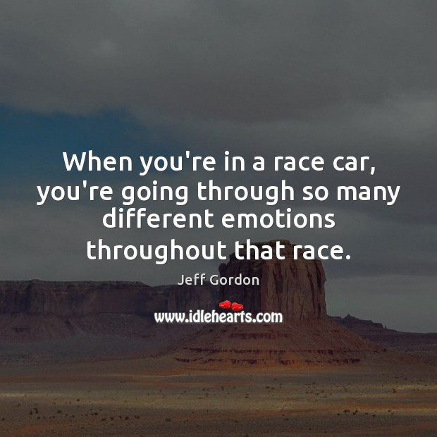 When you're in a race car, you're going through so many different Jeff Gordon Picture Quote