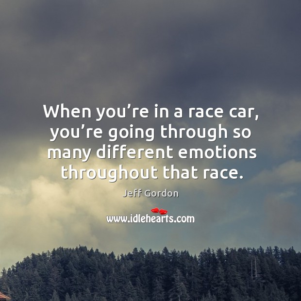 When you're in a race car, you're going through so many different emotions throughout that race. Jeff Gordon Picture Quote