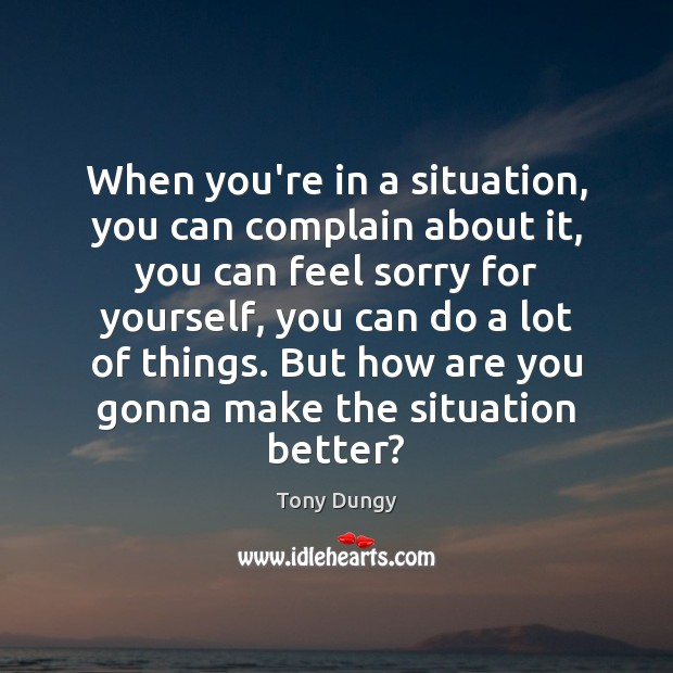 When you're in a situation, you can complain about it, you can Tony Dungy Picture Quote