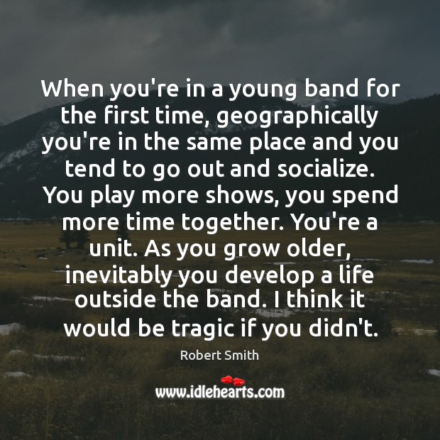 When you're in a young band for the first time, geographically you're Time Together Quotes Image