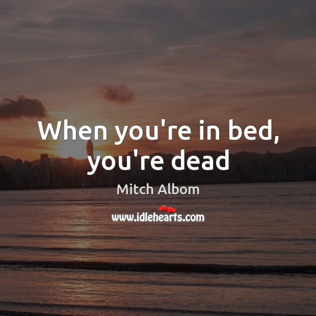 When you're in bed, you're dead Mitch Albom Picture Quote