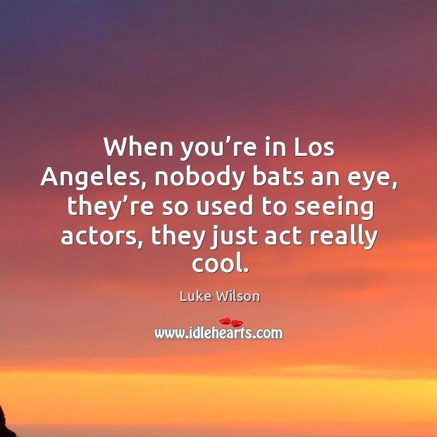 When you're in los angeles, nobody bats an eye, they're so used to seeing actors, they just act really cool. Image