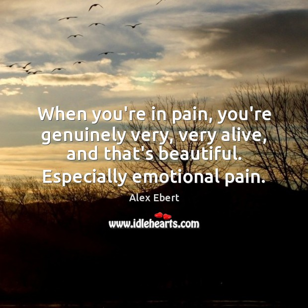 Image, When you're in pain, you're genuinely very, very alive, and that's beautiful.