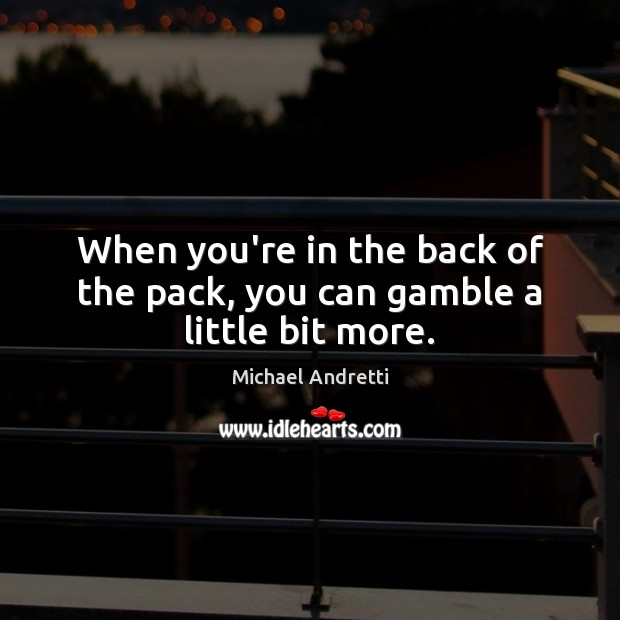 Image, When you're in the back of the pack, you can gamble a little bit more.