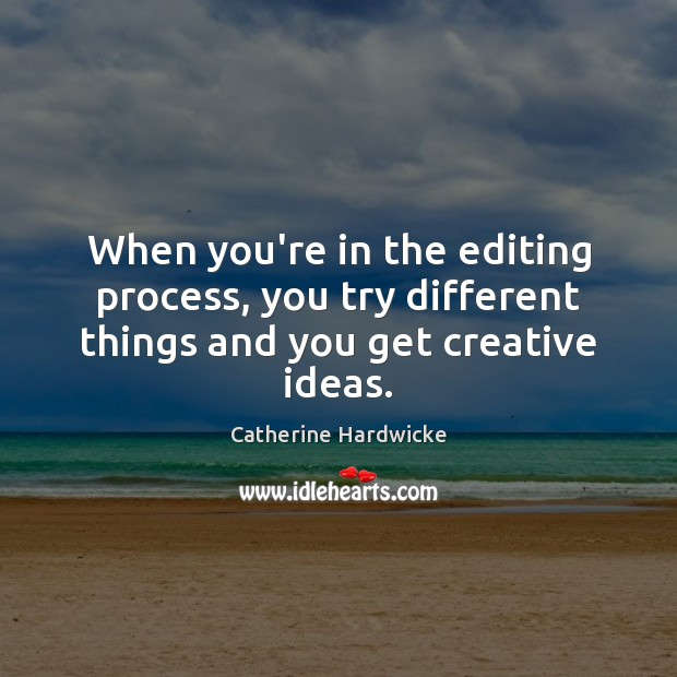 When you're in the editing process, you try different things and you get creative ideas. Image