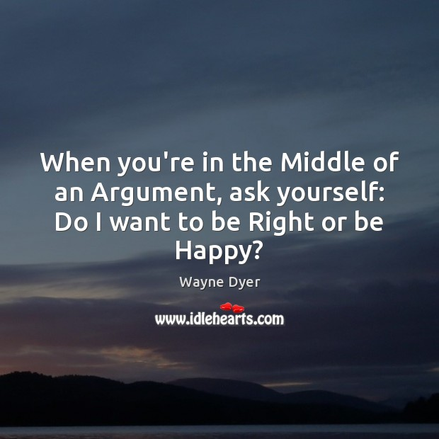 Image, When you're in the Middle of an Argument, ask yourself: Do I want to be Right or be Happy?