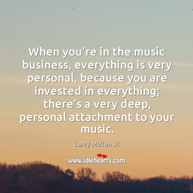 When you're in the music business, everything is very personal, because you are invested in everything Image