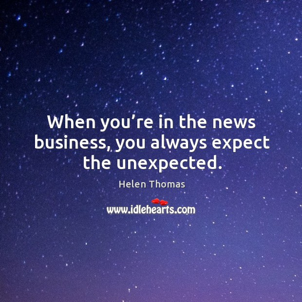 When you're in the news business, you always expect the unexpected. Helen Thomas Picture Quote