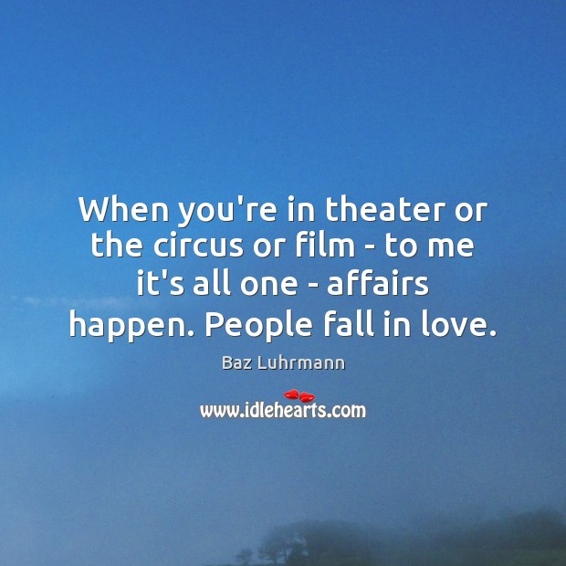 When you're in theater or the circus or film – to me Baz Luhrmann Picture Quote