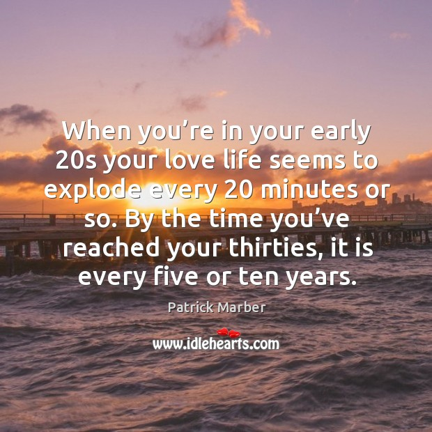 When you're in your early 20s your love life seems to explode every 20 minutes or so. Image