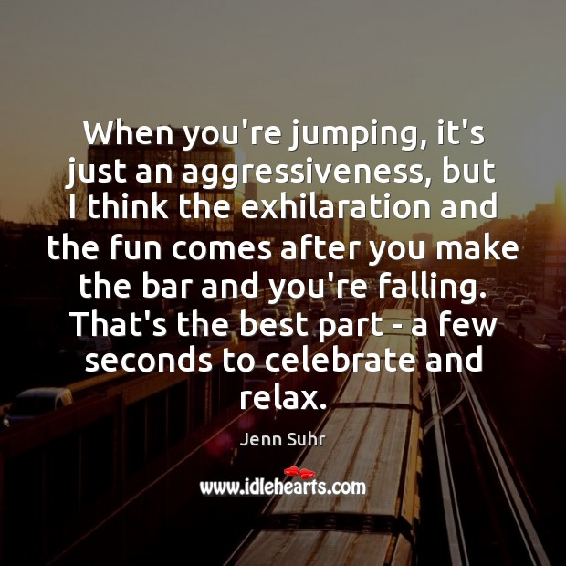 Image, When you're jumping, it's just an aggressiveness, but I think the exhilaration
