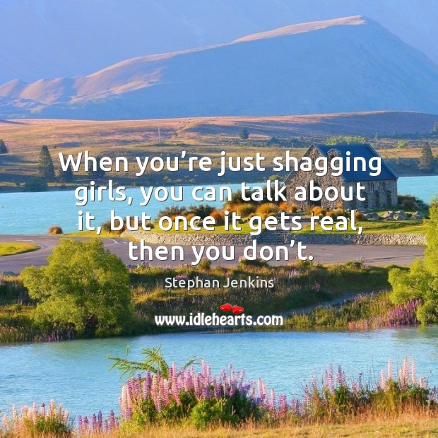 When you're just shagging girls, you can talk about it, but once it gets real, then you don't. Stephan Jenkins Picture Quote