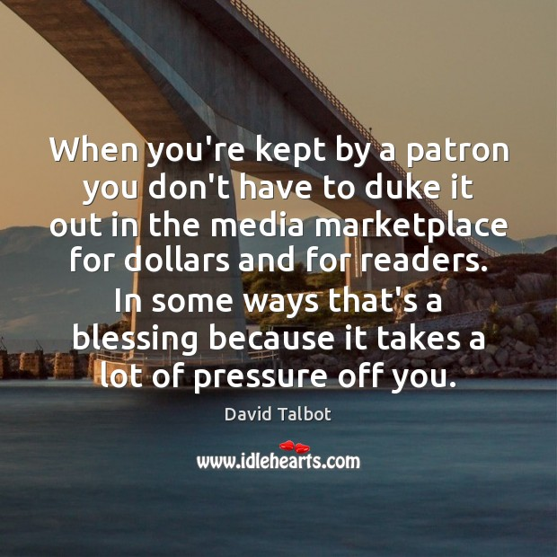 When you're kept by a patron you don't have to duke it David Talbot Picture Quote