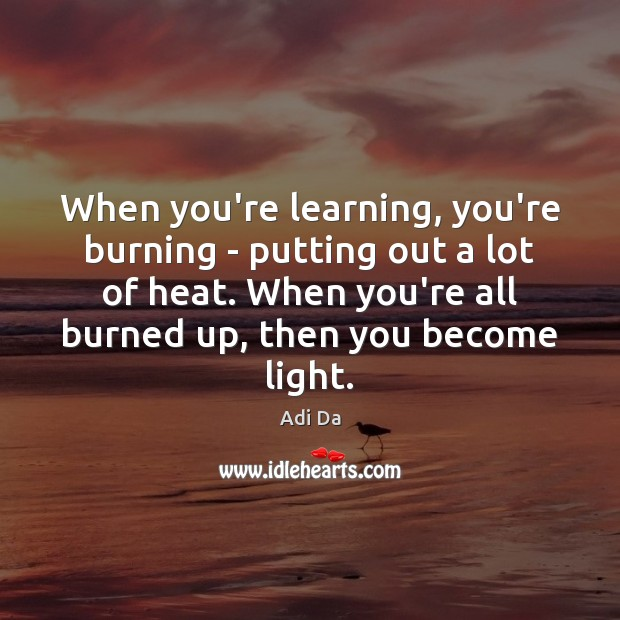 Image, When you're learning, you're burning – putting out a lot of heat.