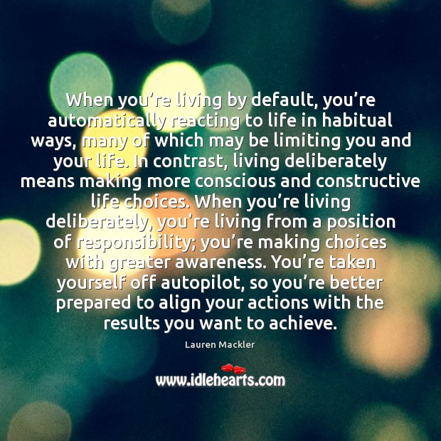 When you're living by default, you're automatically reacting to life Image