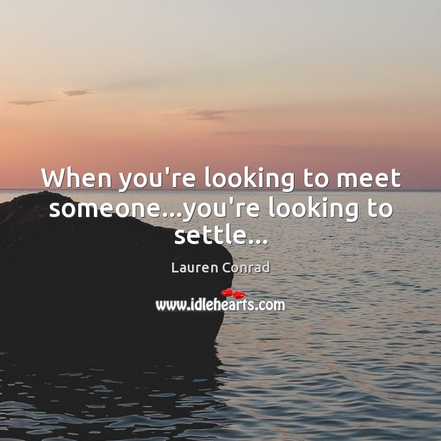 When you're looking to meet someone…you're looking to settle… Lauren Conrad Picture Quote