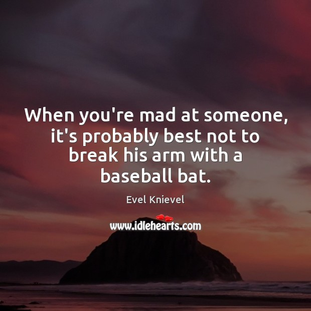 Image, When you're mad at someone, it's probably best not to break his arm with a baseball bat.