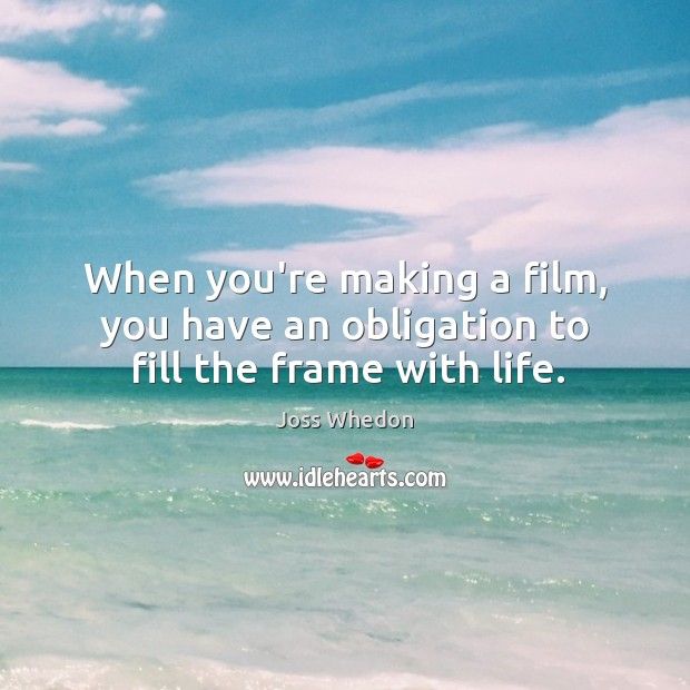 Image, When you're making a film, you have an obligation to fill the frame with life.