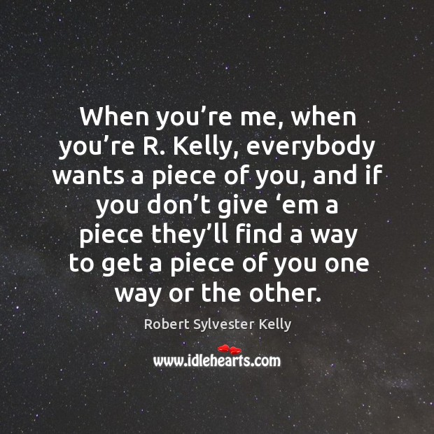 When you're me, when you're r. Kelly, everybody wants a piece of you, and if you Image