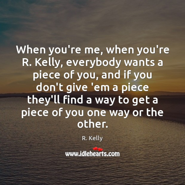 When you're me, when you're R. Kelly, everybody wants a piece of Image