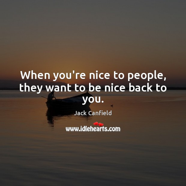 Image, When you're nice to people, they want to be nice back to you.