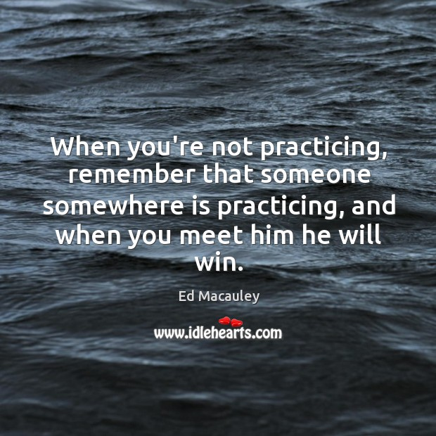 Image, When you're not practicing, remember that someone somewhere is practicing.