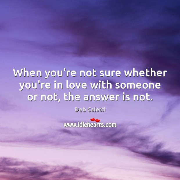 When you're not sure whether you're in love with someone or not, the answer is not. Deb Caletti Picture Quote