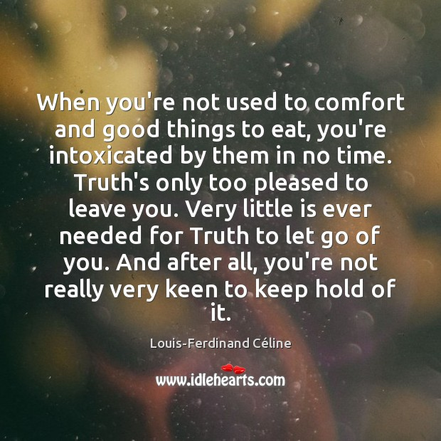 When you're not used to comfort and good things to eat, you're Louis-Ferdinand Céline Picture Quote