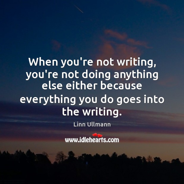 When you're not writing, you're not doing anything else either because everything Image